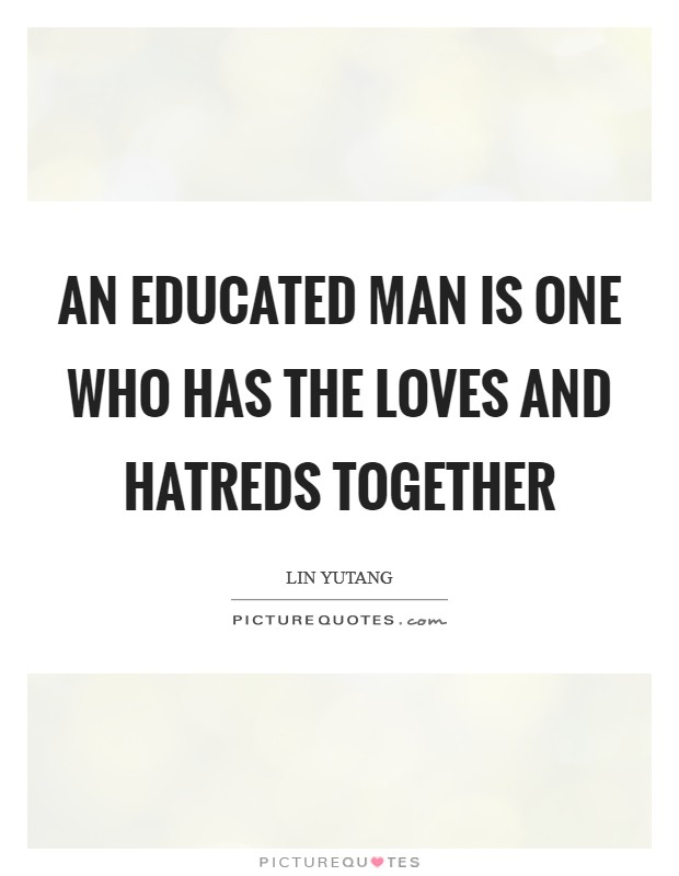An educated man is one who has the loves and hatreds together Picture Quote #1