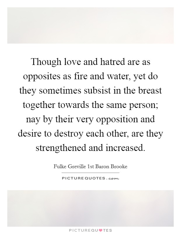 Though love and hatred are as opposites as fire and water, yet do they sometimes subsist in the breast together towards the same person; nay by their very opposition and desire to destroy each other, are they strengthened and increased Picture Quote #1