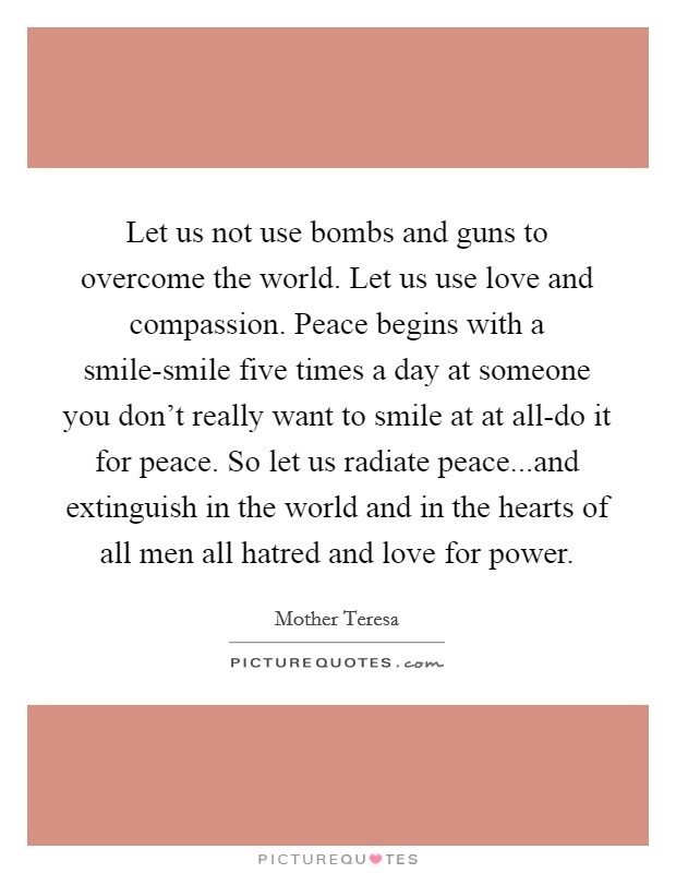 Let us not use bombs and guns to overcome the world. Let us use love and compassion. Peace begins with a smile-smile five times a day at someone you don't really want to smile at at all-do it for peace. So let us radiate peace...and extinguish in the world and in the hearts of all men all hatred and love for power Picture Quote #1