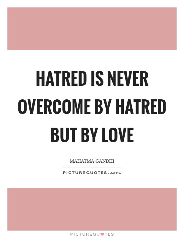 Hatred is never overcome by hatred but by love Picture Quote #1