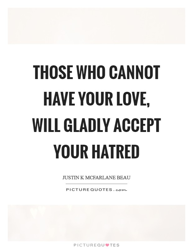 Those who cannot have your love, will gladly accept your hatred Picture Quote #1