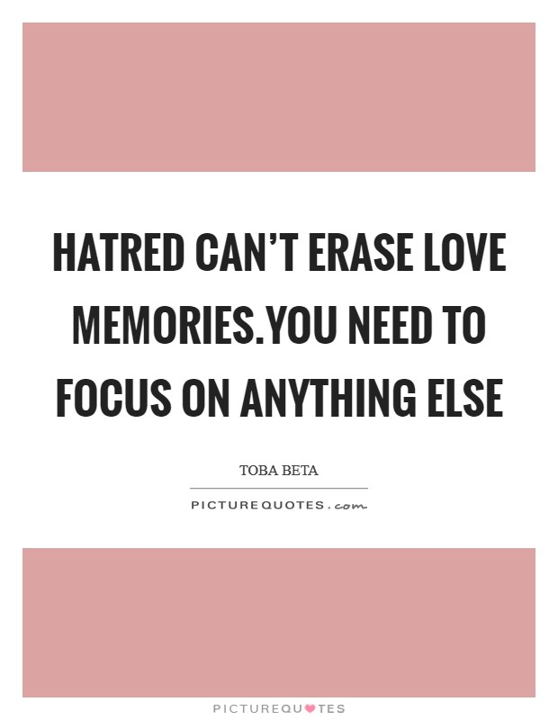 Hatred can't erase love memories.You need to focus on anything else Picture Quote #1