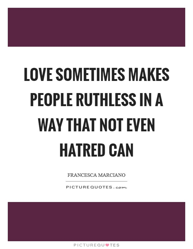 Love sometimes makes people ruthless in a way that not even hatred can Picture Quote #1