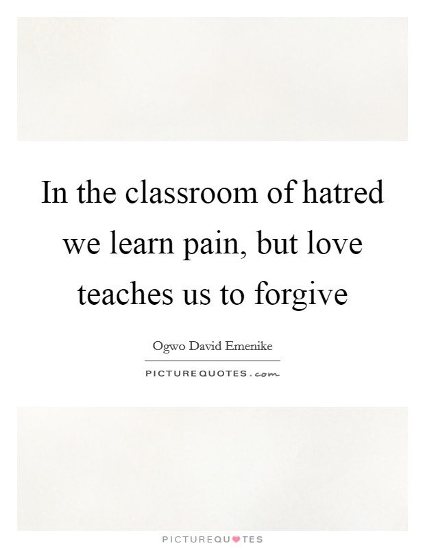 In the classroom of hatred we learn pain, but love teaches us to forgive Picture Quote #1