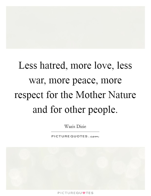Less hatred, more love, less war, more peace, more respect for the Mother Nature and for other people Picture Quote #1
