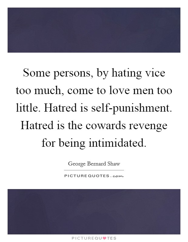 Some persons, by hating vice too much, come to love men too little. Hatred is self-punishment. Hatred is the cowards revenge for being intimidated Picture Quote #1