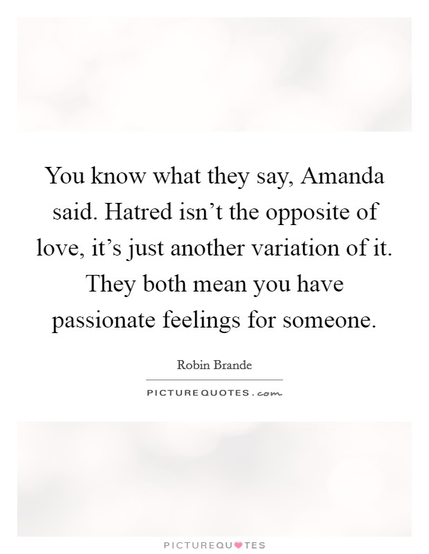You know what they say, Amanda said. Hatred isn't the opposite of love, it's just another variation of it. They both mean you have passionate feelings for someone Picture Quote #1
