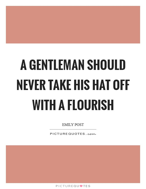 A gentleman should never take his hat off with a flourish Picture Quote #1