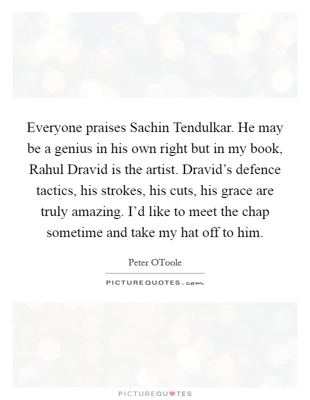 Everyone praises Sachin Tendulkar. He may be a genius in his own right but in my book, Rahul Dravid is the artist. Dravid's defence tactics, his strokes, his cuts, his grace are truly amazing. I'd like to meet the chap sometime and take my hat off to him Picture Quote #1