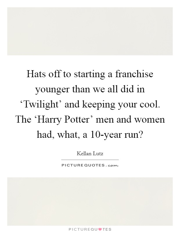 Hats off to starting a franchise younger than we all did in 'Twilight' and keeping your cool. The 'Harry Potter' men and women had, what, a 10-year run? Picture Quote #1