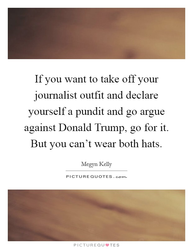 If you want to take off your journalist outfit and declare yourself a pundit and go argue against Donald Trump, go for it. But you can't wear both hats Picture Quote #1