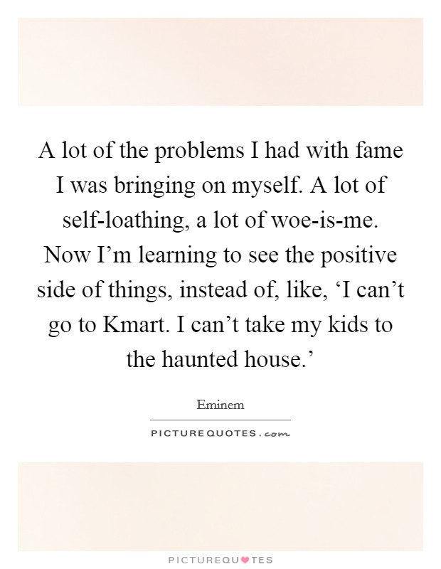 A lot of the problems I had with fame I was bringing on myself. A lot of self-loathing, a lot of woe-is-me. Now I'm learning to see the positive side of things, instead of, like, 'I can't go to Kmart. I can't take my kids to the haunted house.' Picture Quote #1