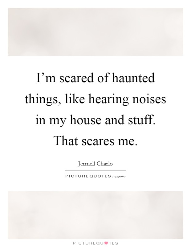 I'm scared of haunted things, like hearing noises in my house and stuff. That scares me Picture Quote #1