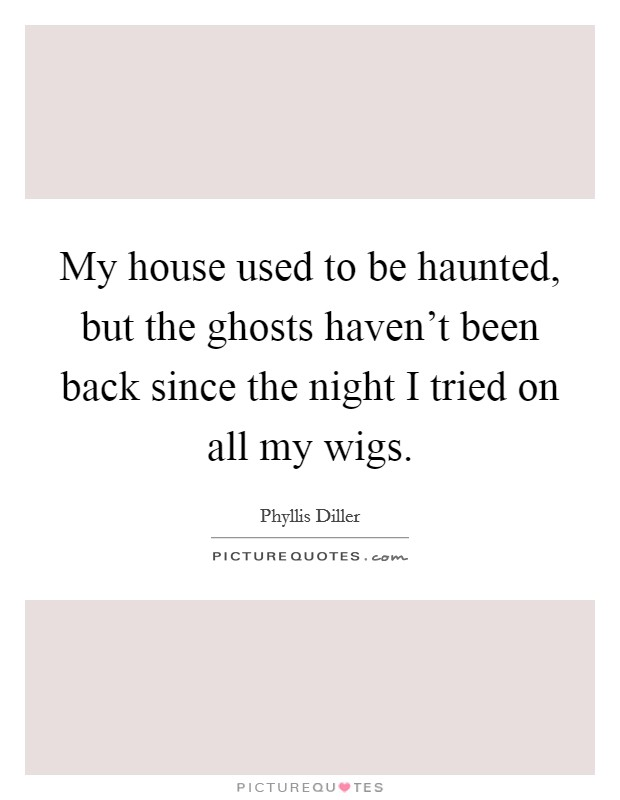 My house used to be haunted, but the ghosts haven't been back since the night I tried on all my wigs Picture Quote #1