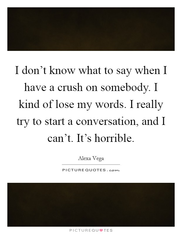 I don't know what to say when I have a crush on somebody. I kind of lose my words. I really try to start a conversation, and I can't. It's horrible Picture Quote #1