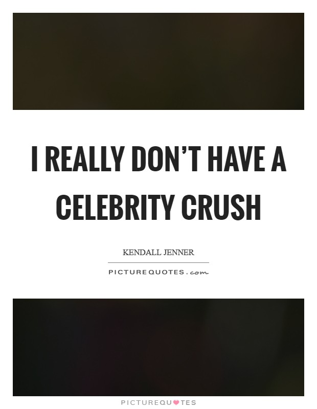 I really don't have a celebrity crush Picture Quote #1