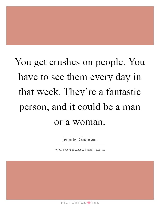 You get crushes on people. You have to see them every day in that week. They're a fantastic person, and it could be a man or a woman Picture Quote #1