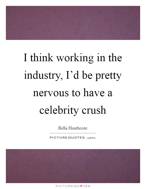 I think working in the industry, I'd be pretty nervous to have a celebrity crush Picture Quote #1