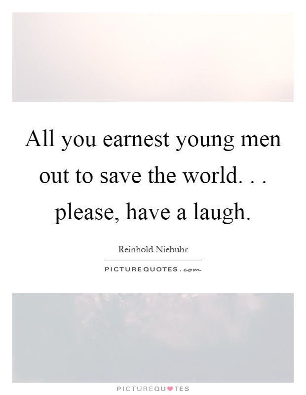 All you earnest young men out to save the world. . . please, have a laugh Picture Quote #1
