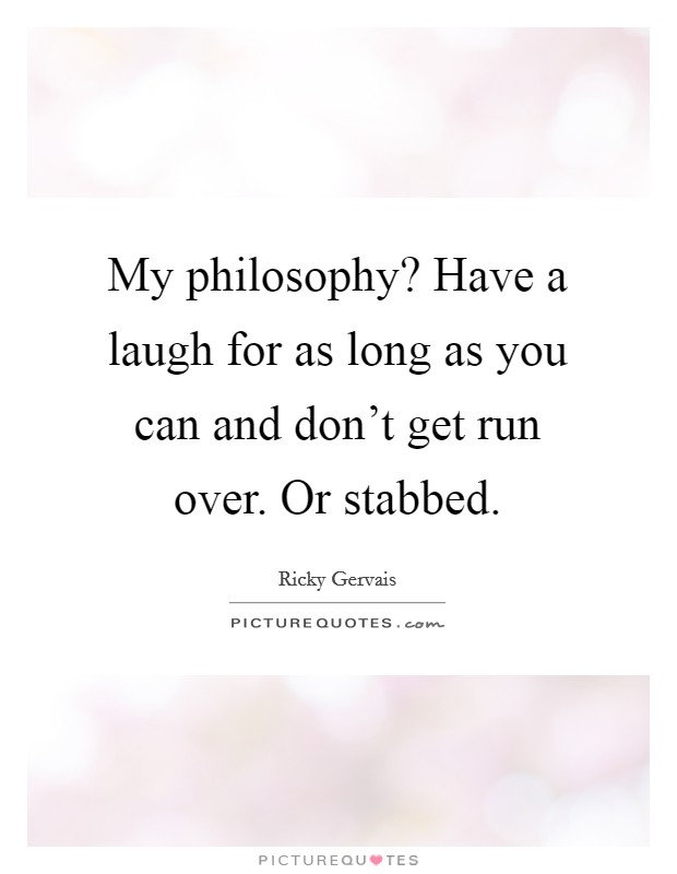 My philosophy? Have a laugh for as long as you can and don't get run over. Or stabbed. Picture Quote #1