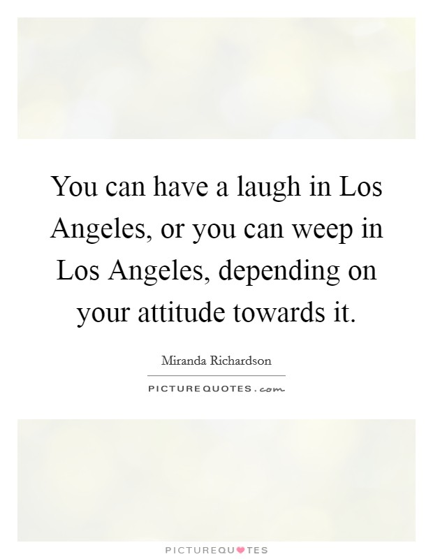 You can have a laugh in Los Angeles, or you can weep in Los Angeles, depending on your attitude towards it Picture Quote #1