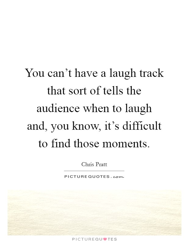 You can't have a laugh track that sort of tells the audience when to laugh and, you know, it's difficult to find those moments. Picture Quote #1