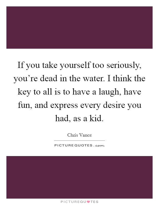 If you take yourself too seriously, you're dead in the water. I think the key to all is to have a laugh, have fun, and express every desire you had, as a kid. Picture Quote #1