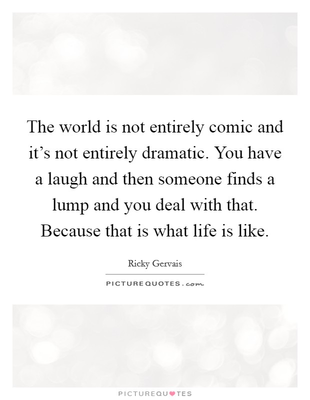 The world is not entirely comic and it's not entirely dramatic. You have a laugh and then someone finds a lump and you deal with that. Because that is what life is like. Picture Quote #1