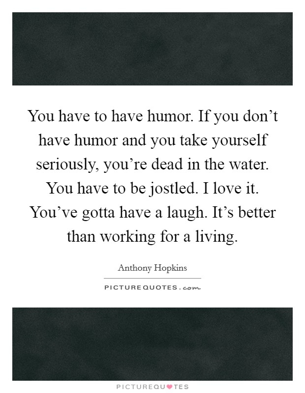 You have to have humor. If you don't have humor and you take yourself seriously, you're dead in the water. You have to be jostled. I love it. You've gotta have a laugh. It's better than working for a living Picture Quote #1
