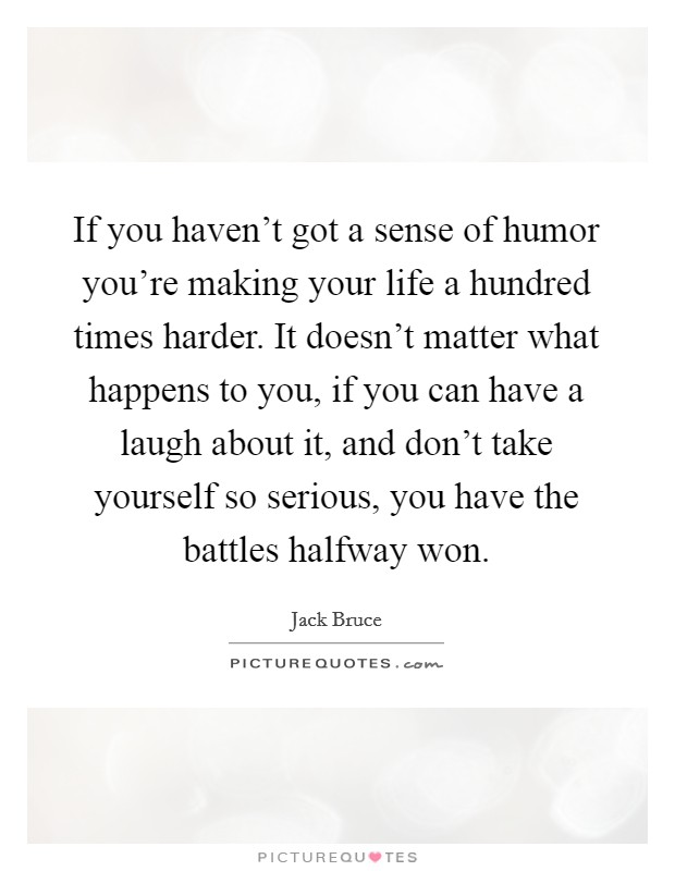 If you haven't got a sense of humor you're making your life a hundred times harder. It doesn't matter what happens to you, if you can have a laugh about it, and don't take yourself so serious, you have the battles halfway won Picture Quote #1