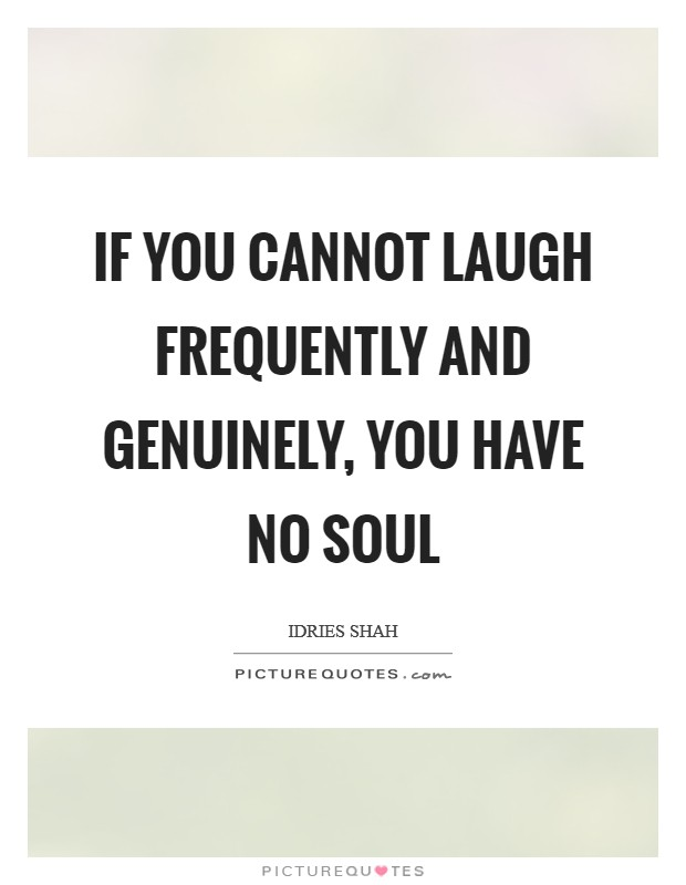 If you cannot laugh frequently and genuinely, you have no soul Picture Quote #1