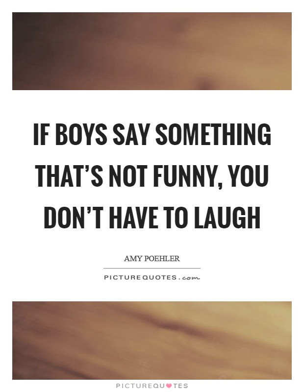 If boys say something that's not funny, you don't have to laugh Picture Quote #1