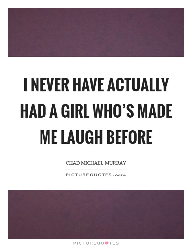 I never have actually had a girl who's made me laugh before Picture Quote #1