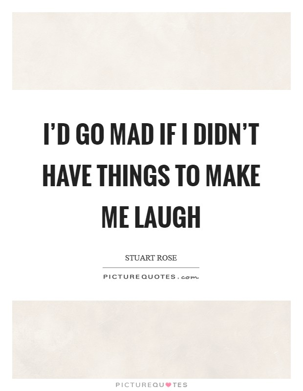 I'd go mad if I didn't have things to make me laugh Picture Quote #1