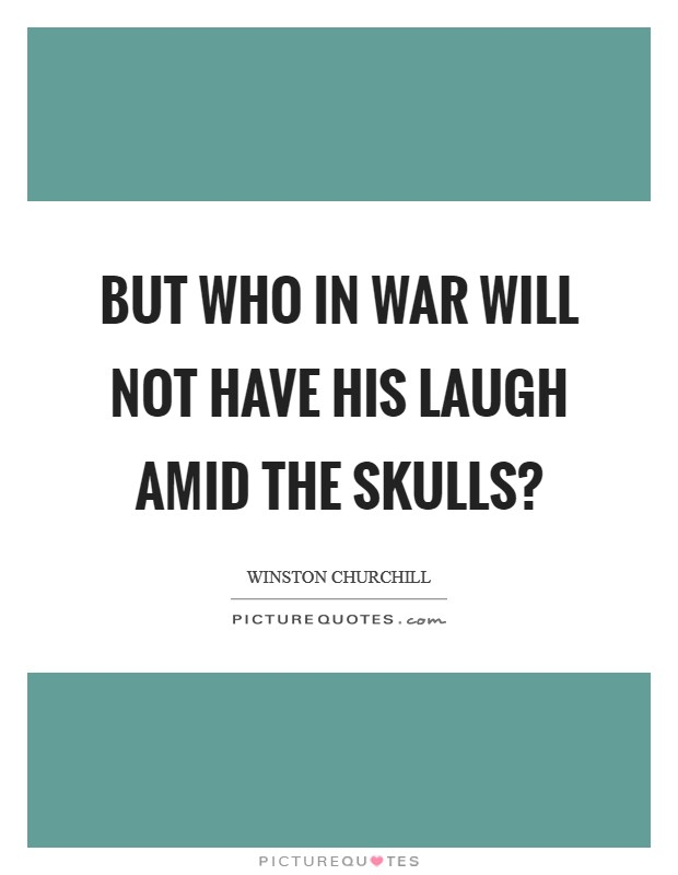 But who in war will not have his laugh amid the skulls? Picture Quote #1
