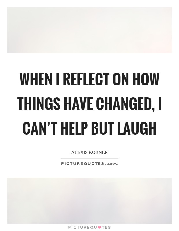 When I reflect on how things have changed, I can't help but laugh Picture Quote #1
