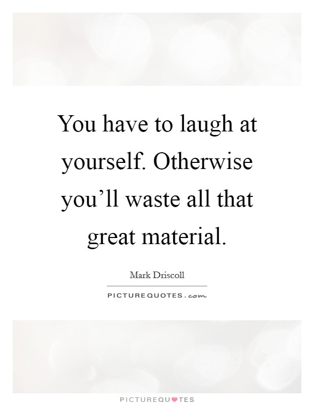 You have to laugh at yourself. Otherwise you'll waste all that great material Picture Quote #1