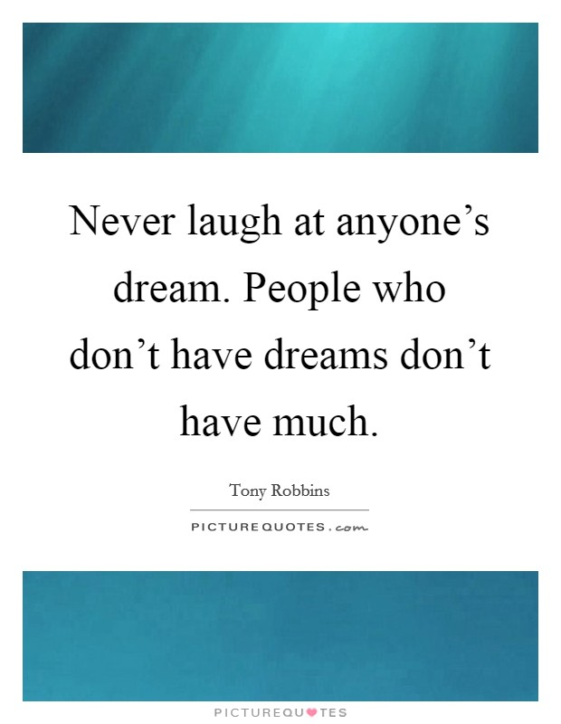 Never laugh at anyone's dream. People who don't have dreams don't have much. Picture Quote #1
