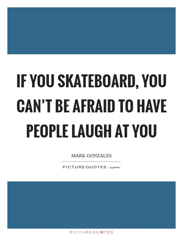 If you skateboard, you can't be afraid to have people laugh at you Picture Quote #1