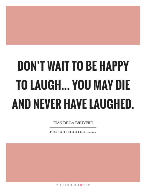 Don't wait to be happy to laugh... You may die and never have laughed. Picture Quote #1