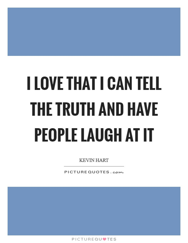 I love that I can tell the truth and have people laugh at it Picture Quote #1