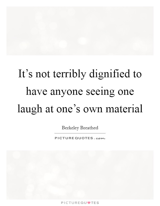 It's not terribly dignified to have anyone seeing one laugh at one's own material Picture Quote #1