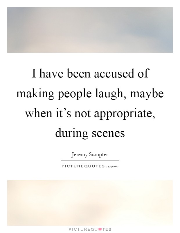 I have been accused of making people laugh, maybe when it's not appropriate, during scenes Picture Quote #1