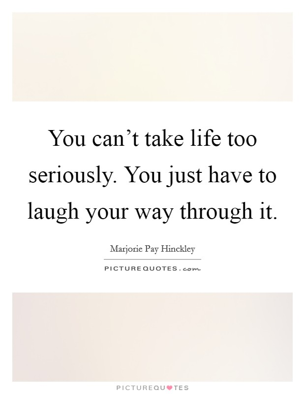You can't take life too seriously. You just have to laugh your way through it. Picture Quote #1