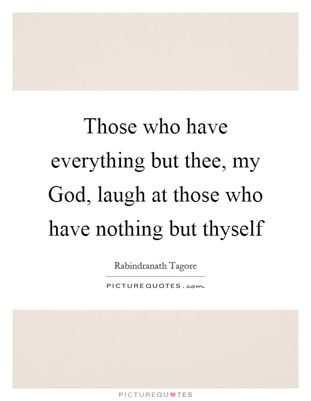Those who have everything but thee, my God, laugh at those who have nothing but thyself Picture Quote #1