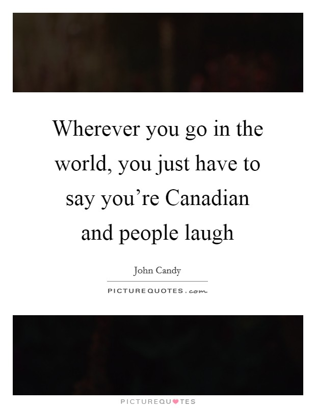 Wherever you go in the world, you just have to say you're Canadian and people laugh Picture Quote #1