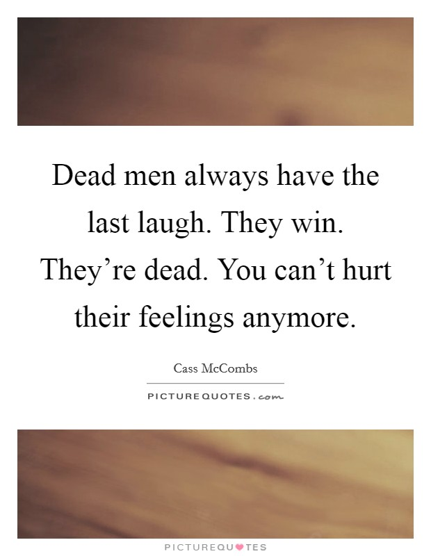 Dead men always have the last laugh. They win. They're dead. You can't hurt their feelings anymore. Picture Quote #1