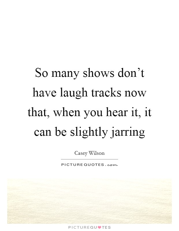 So many shows don't have laugh tracks now that, when you hear it, it can be slightly jarring Picture Quote #1