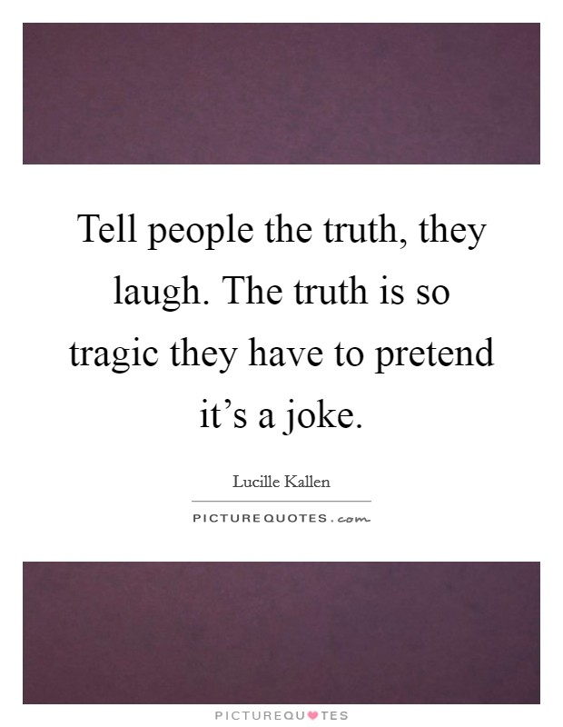 Tell people the truth, they laugh. The truth is so tragic they have to pretend it's a joke Picture Quote #1