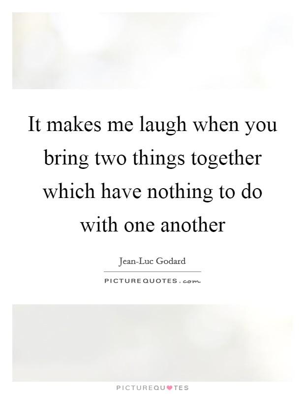 It makes me laugh when you bring two things together which have nothing to do with one another Picture Quote #1